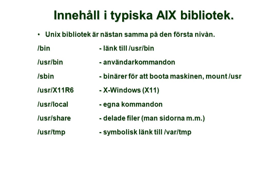 Innehåll i typiska AIX bibliotek. •Unix bibliotek är nästan samma på den första nivån. /bin- länk till /usr/bin /usr/bin- användarkommandon /sbin- bin