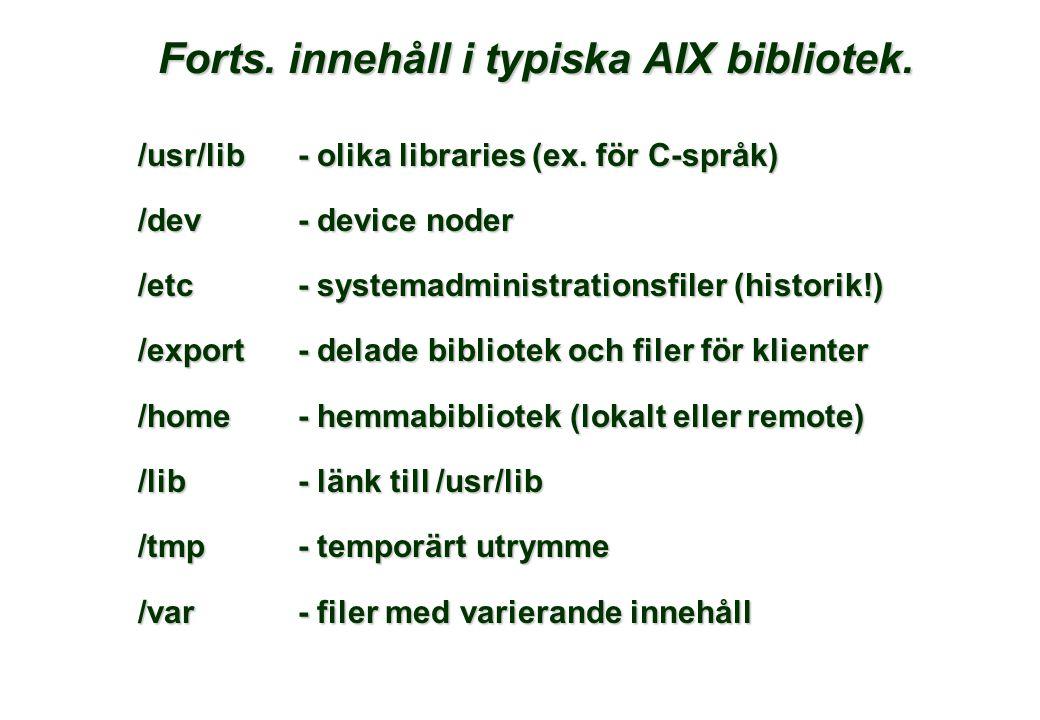 Forts. innehåll i typiska AIX bibliotek. /usr/lib- olika libraries (ex. för C-språk) /dev- device noder /etc- systemadministrationsfiler (historik!) /