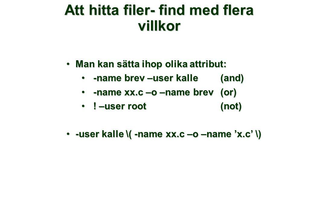 Att hitta filer- find med flera villkor •Man kan sätta ihop olika attribut: • -name brev –user kalle (and) • -name xx.c –o –name brev(or) • ! –user ro