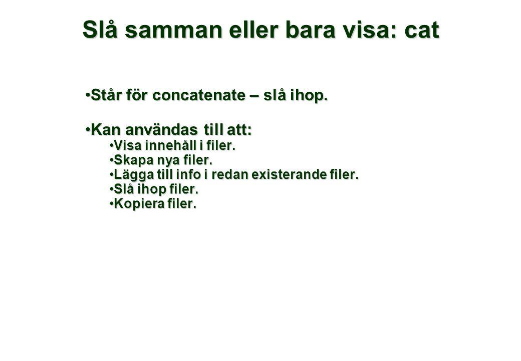Slå samman eller bara visa: cat •Står för concatenate – slå ihop. •Kan användas till att: •Visa innehåll i filer. •Skapa nya filer. •Lägga till info i