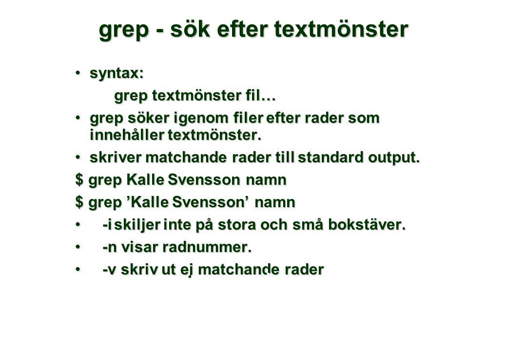 grep - sök efter textmönster •syntax: grep textmönster fil… •grep söker igenom filer efter rader som innehåller textmönster. •skriver matchande rader