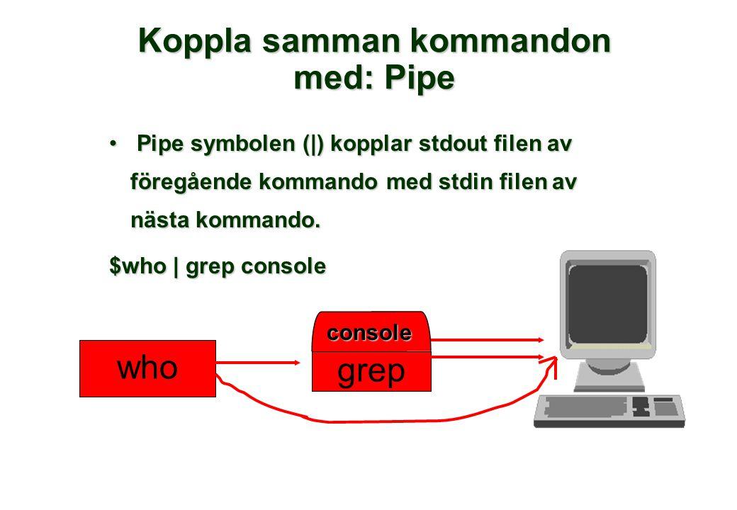 Koppla samman kommandon med: Pipe • Pipe symbolen (|) kopplar stdout filen av föregående kommando med stdin filen av nästa kommando. $who | grep conso
