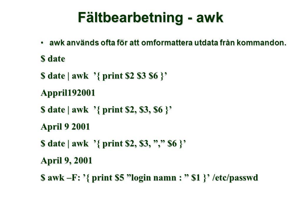 Fältbearbetning - awk •awk används ofta för att omformattera utdata från kommandon. $ date $ date | awk '{ print $2 $3 $6 }' Appril192001 $ date | awk