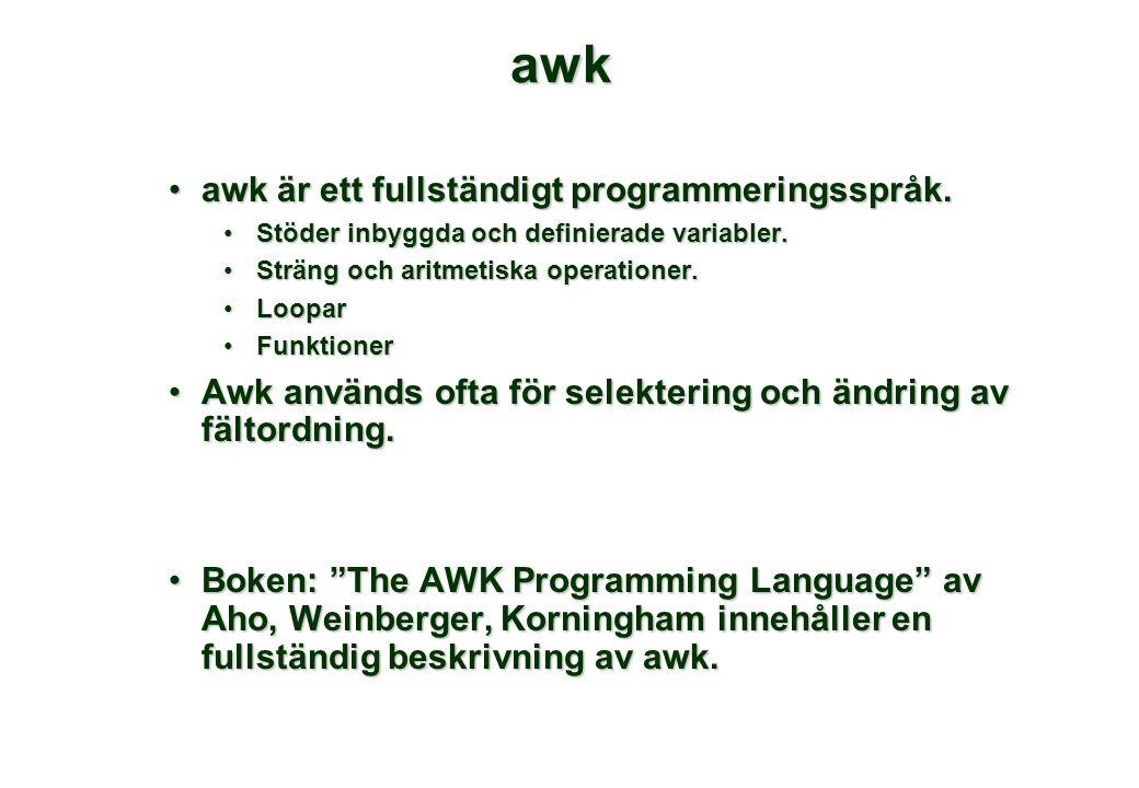 awk •awk är ett fullständigt programmeringsspråk. •Stöder inbyggda och definierade variabler. •Sträng och aritmetiska operationer. •Loopar •Funktioner