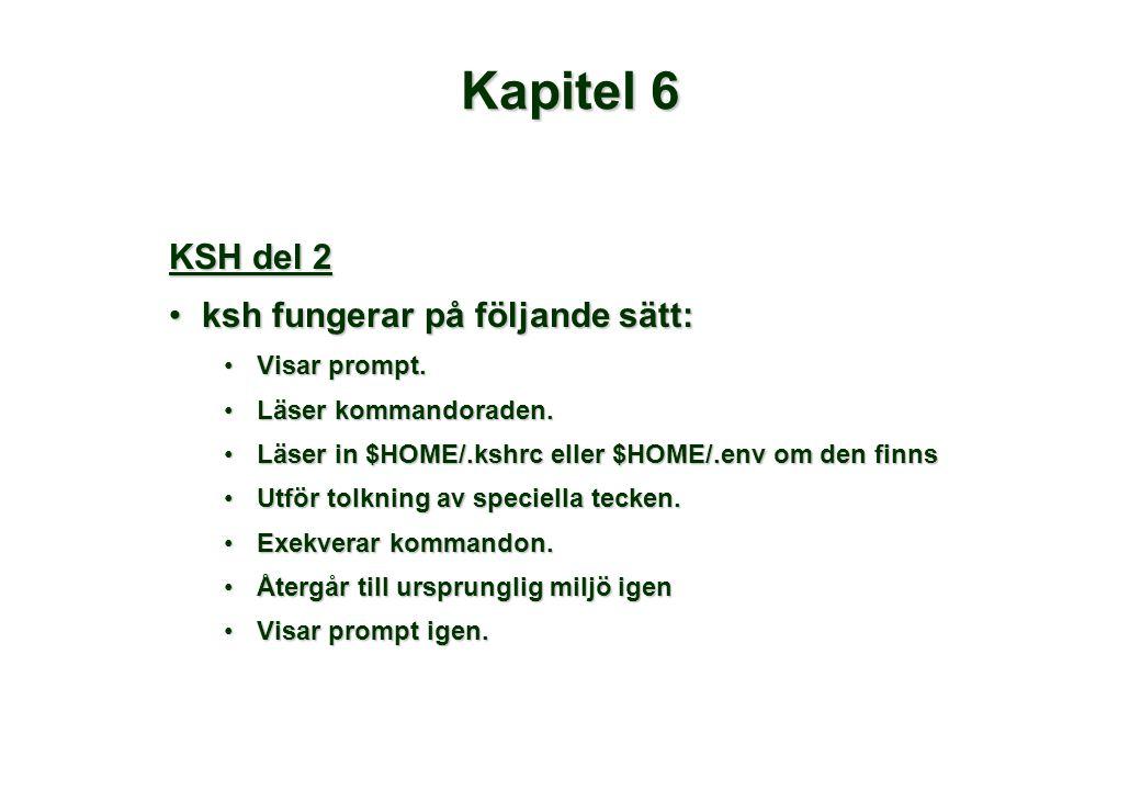 Kapitel 6 KSH del 2 •ksh fungerar på följande sätt: •Visar prompt. •Läser kommandoraden. •Läser in $HOME/.kshrc eller $HOME/.env om den finns •Utför t