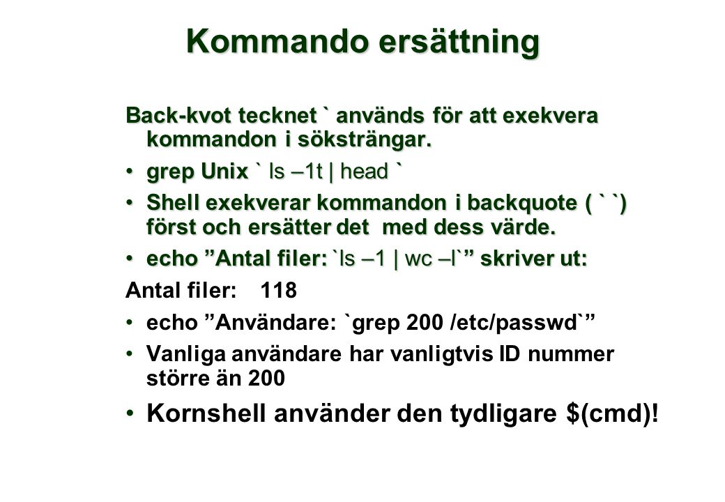 Kommando ersättning Back-kvot tecknet ` används för att exekvera kommandon i söksträngar. •grep Unix ` ls –1t | head ` •Shell exekverar kommandon i ba