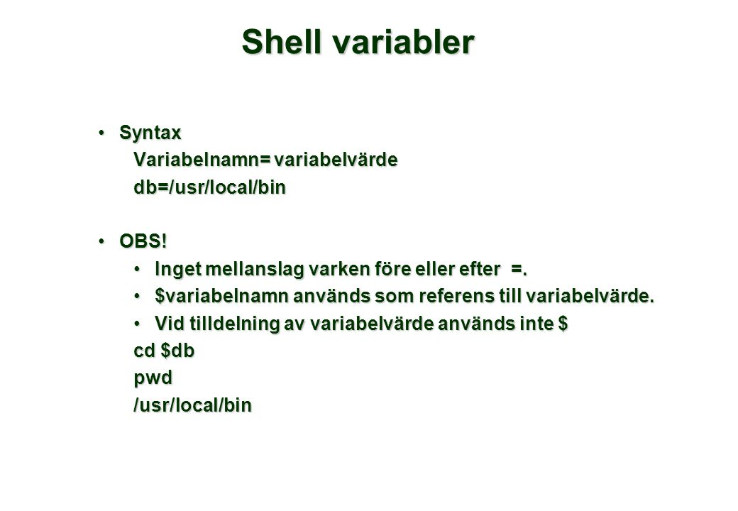 Shell variabler •Syntax Variabelnamn= variabelvärde db=/usr/local/bin •OBS.