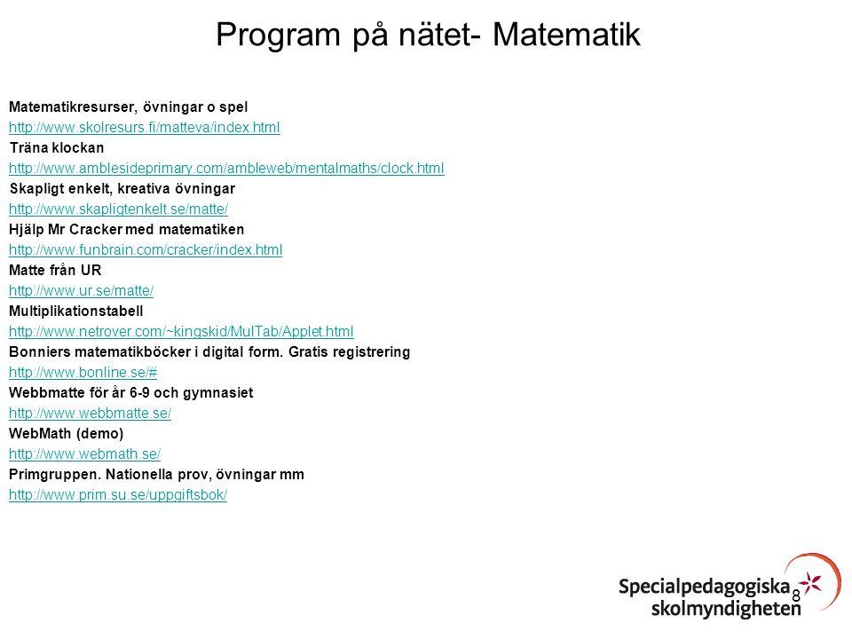 Program på nätet- Matematik NCM http://ncm.gu.se/ Webbmagistern (mer än matematik) http://www.webbmagistern.se/ Matte på 17 språk http://modersmal.skolverket.se/index.php/component/content/article/7/17 MULT Träna multiplikation http://www.mult.se/ Gör en likadan http://www03.edu.fi/svenska/laromedel/matematik/gor_likadan/index.htm Nollkurs i matematik http://www03.edu.fi/svenska/laromedel/matematik/nollkurs/ Megaconverter http://www.megaconverter.com/mega2/ Visual Fractions http://www.visualfractions.com/ Räkna på engelska och spanska http://math.rice.edu/~lanius/counting/ Mattespel på engelska http://www.bbc.co.uk/schools/laac/numbers/chi.shtml 9