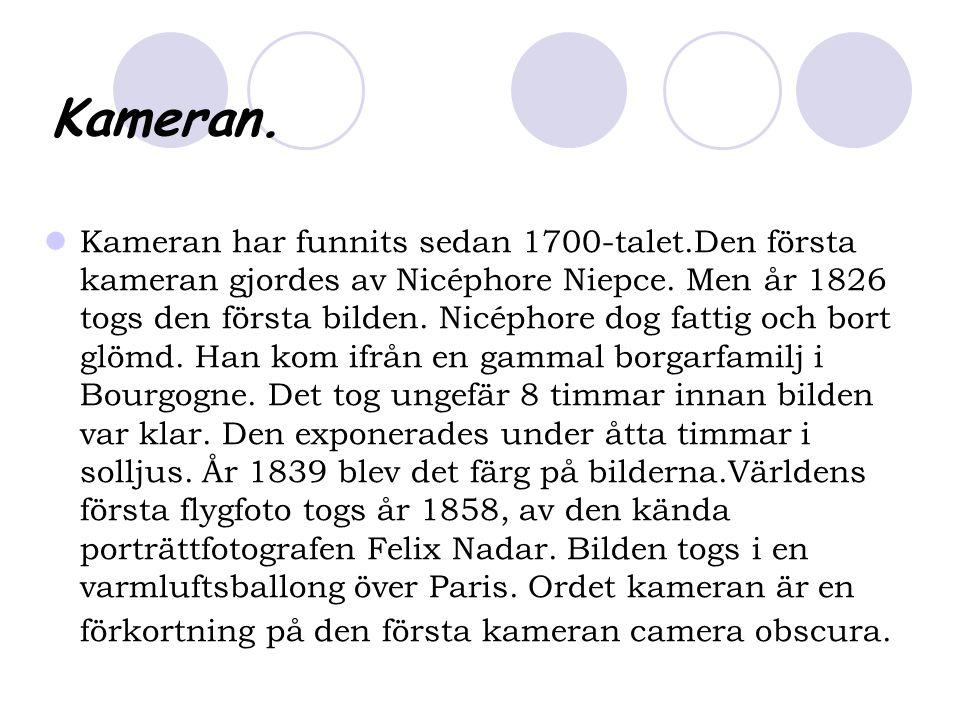 Kameran. Kameran har funnits sedan 1700-talet.Den första kameran gjordes av Nicéphore Niepce.