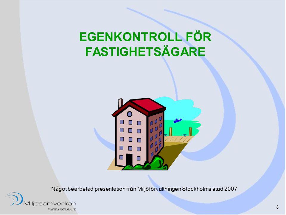 3 EGENKONTROLL FÖR FASTIGHETSÄGARE Något bearbetad presentation från Miljöförvaltningen Stockholms stad 2007