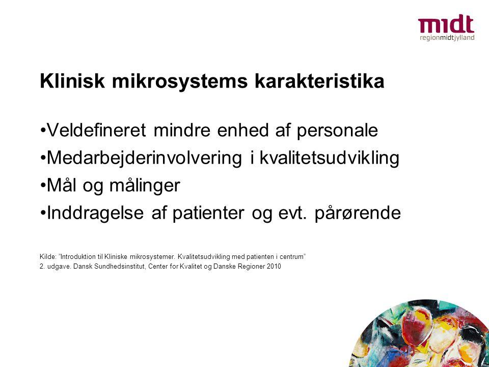 Klinisk mikrosystems karakteristika •Veldefineret mindre enhed af personale •Medarbejderinvolvering i kvalitetsudvikling •Mål og målinger •Inddragelse