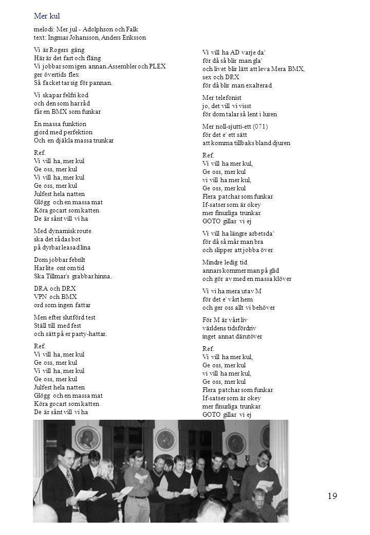 19 Mer kul melodi: Mer jul - Adolphson och Falk text: Ingmar Johansson, Anders Eriksson Vi är Rogers gäng Här är det fart och fläng Vi jobbar som igen