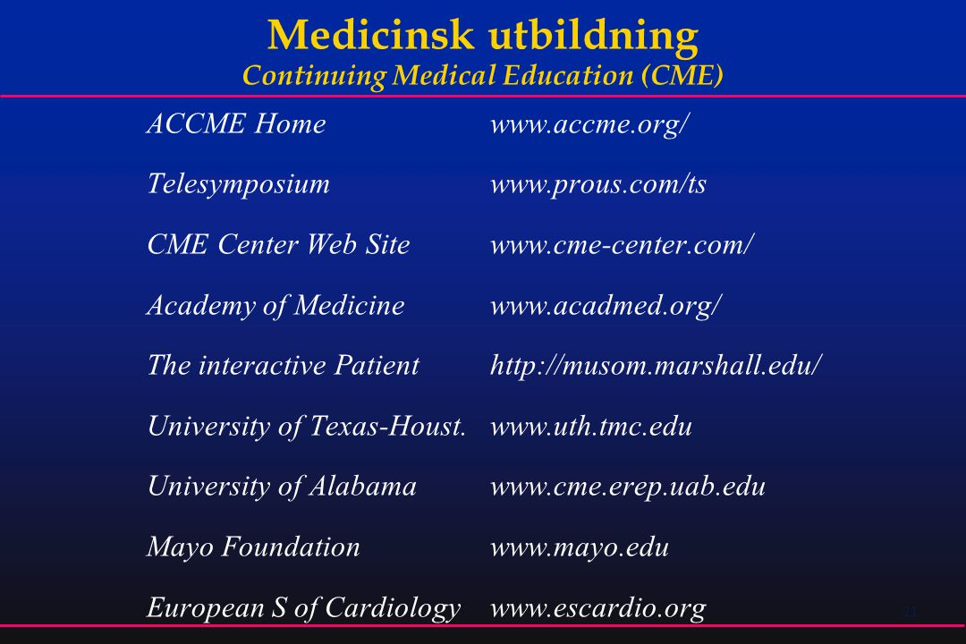 21 Medicinsk utbildning Continuing Medical Education (CME) ACCME Home www.accme.org/ Telesymposium www.prous.com/ts CME Center Web Site www.cme-center.com/ Academy of Medicine www.acadmed.org/ The interactive Patient http://musom.marshall.edu/ University of Texas-Houst.www.uth.tmc.edu University of Alabama www.cme.erep.uab.edu Mayo Foundation www.mayo.edu European S of Cardiology www.escardio.org