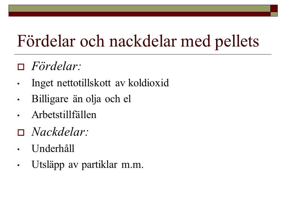 Fördelar och nackdelar med pellets  Fördelar: • Inget nettotillskott av koldioxid • Billigare än olja och el • Arbetstillfällen  Nackdelar: • Underhåll • Utsläpp av partiklar m.m.