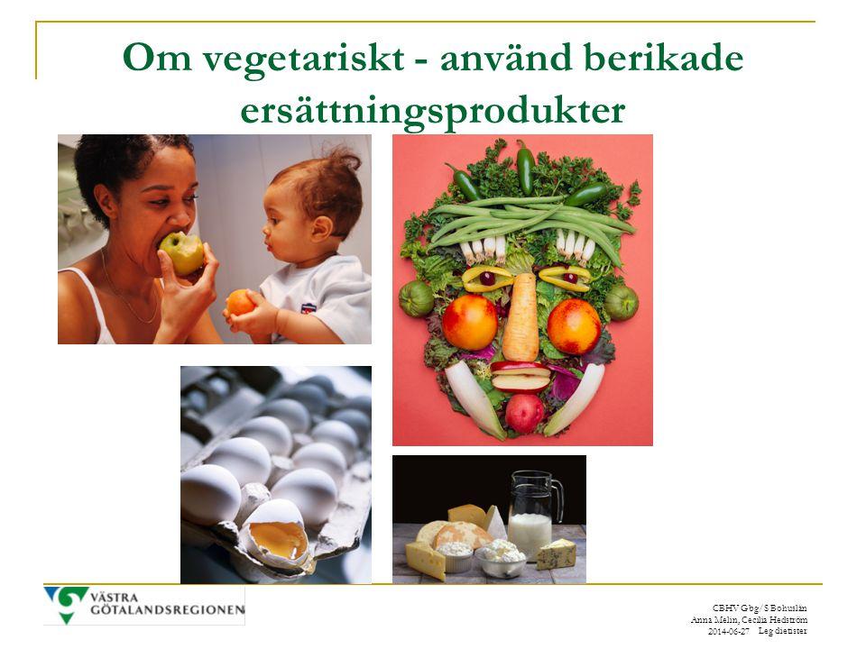 CBHV Gbg/S Bohuslän Anna Melin, Cecilia Hedström Leg dietister 2014-06-27 Om vegetariskt - använd berikade ersättningsprodukter