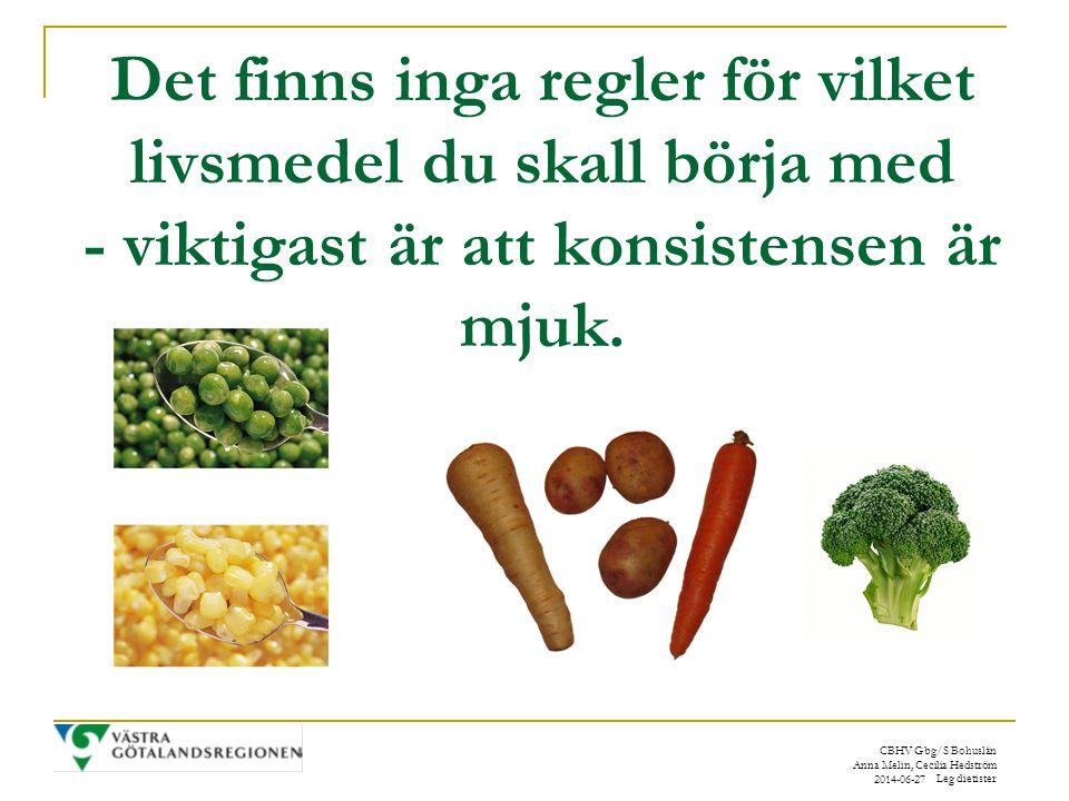 CBHV Gbg/S Bohuslän Anna Melin, Cecilia Hedström Leg dietister 2014-06-27 Det finns inga regler för vilket livsmedel du skall börja med - viktigast är att konsistensen är mjuk.