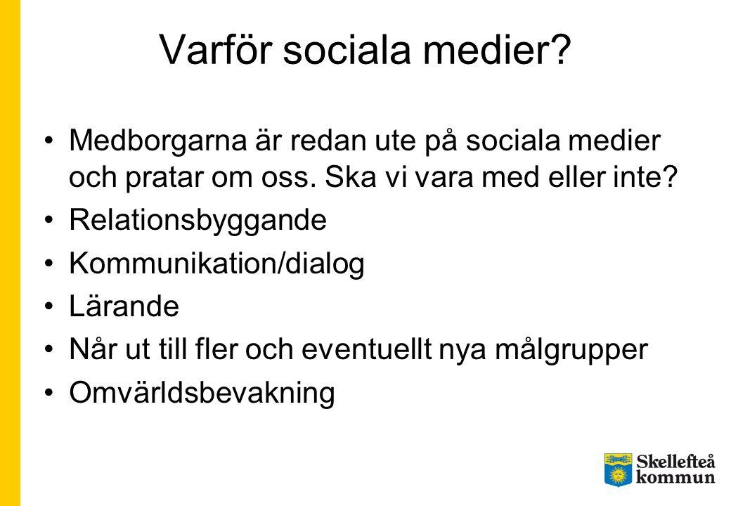 Varför sociala medier? •Medborgarna är redan ute på sociala medier och pratar om oss. Ska vi vara med eller inte? •Relationsbyggande •Kommunikation/di