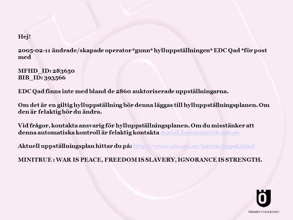 Hej! 2005-02-11 ändrade/skapade operator *gunn* hylluppställningen* EDC Qad *för post med MFHD_ID: 283650 BIB_ID: 393566 EDC Qad finns inte med bland