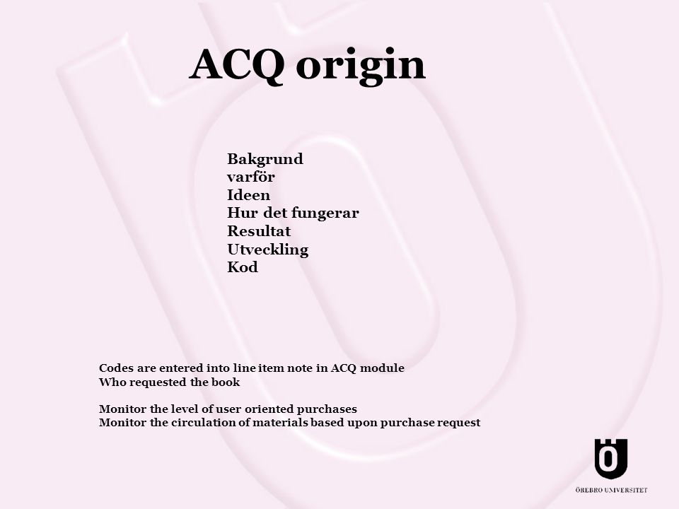 ACQ origin Bakgrund varför Ideen Hur det fungerar Resultat Utveckling Kod Codes are entered into line item note in ACQ module Who requested the book Monitor the level of user oriented purchases Monitor the circulation of materials based upon purchase request