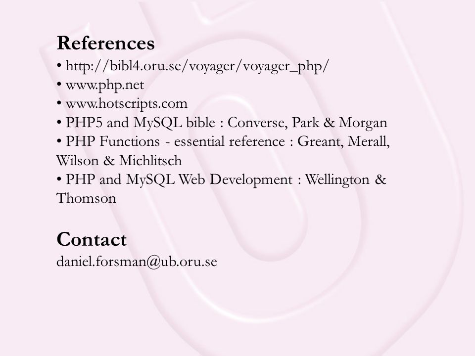 References • http://bibl4.oru.se/voyager/voyager_php/ • www.php.net • www.hotscripts.com • PHP5 and MySQL bible : Converse, Park & Morgan • PHP Functions - essential reference : Greant, Merall, Wilson & Michlitsch • PHP and MySQL Web Development : Wellington & Thomson Contact daniel.forsman@ub.oru.se