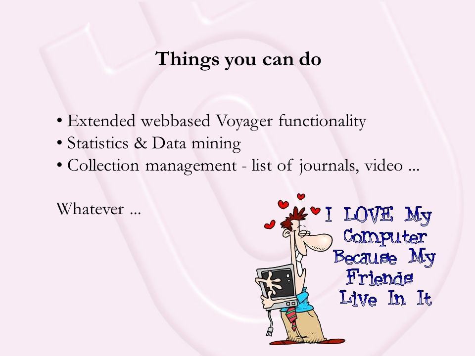 Things you can do • Extended webbased Voyager functionality • Statistics & Data mining • Collection management - list of journals, video...