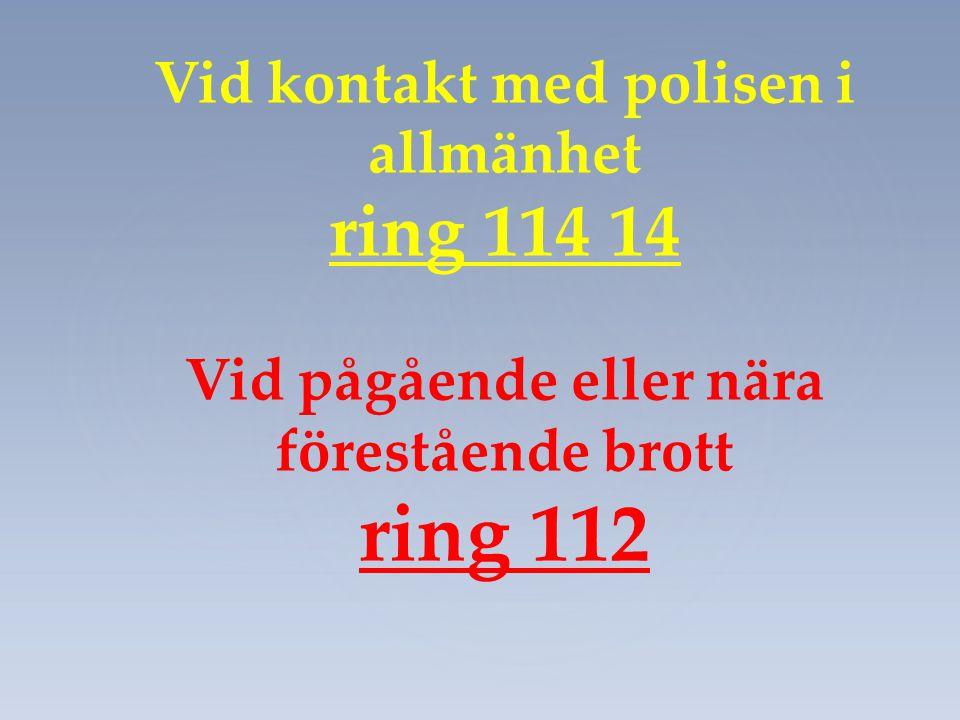 Vid kontakt med polisen i allmänhet ring 114 14 Vid pågående eller nära förestående brott ring 112