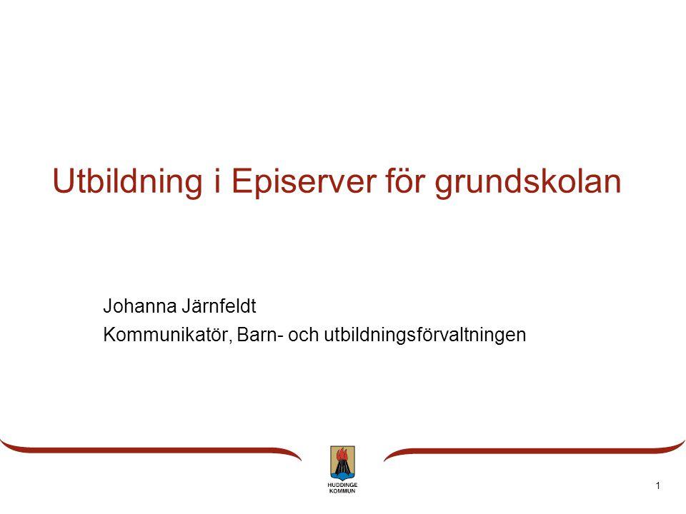 1 Utbildning i Episerver för grundskolan Johanna Järnfeldt Kommunikatör, Barn- och utbildningsförvaltningen