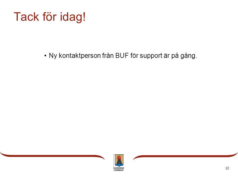 Tack för idag! •Ny kontaktperson från BUF för support är på gång. 22