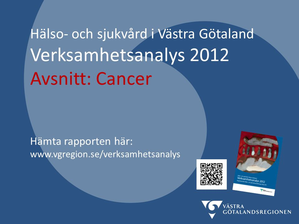 Hälso- och sjukvård i Västra Götaland Verksamhetsanalys 2012 Avsnitt: Cancer Hämta rapporten här: www.vgregion.se/verksamhetsanalys