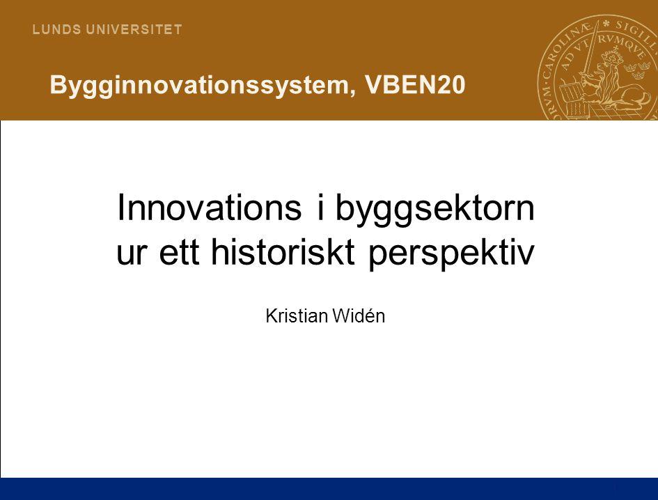 1 L U N D S U N I V E R S I T E T Bygginnovationssystem, VBEN20 Innovations i byggsektorn ur ett historiskt perspektiv Kristian Widén