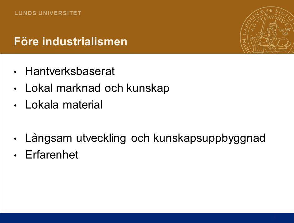 3 L U N D S U N I V E R S I T E T Före industrialismen • Hantverksbaserat • Lokal marknad och kunskap • Lokala material • Långsam utveckling och kunsk
