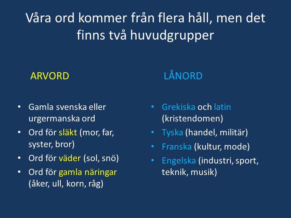 Våra ord kommer från flera håll, men det finns två huvudgrupper ARVORD • Gamla svenska eller urgermanska ord • Ord för släkt (mor, far, syster, bror)