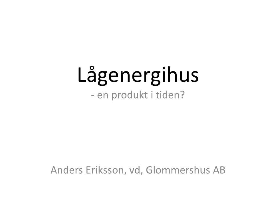 Lågenergihus - en produkt i tiden? Anders Eriksson, vd, Glommershus AB