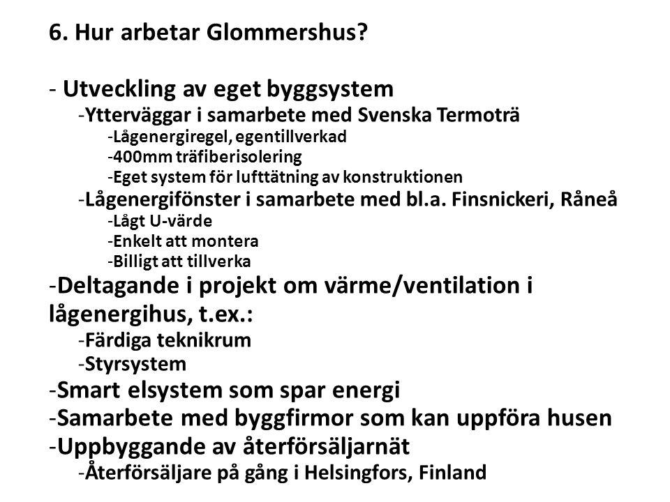 6. Hur arbetar Glommershus? - Utveckling av eget byggsystem -Ytterväggar i samarbete med Svenska Termoträ -Lågenergiregel, egentillverkad -400mm träfi