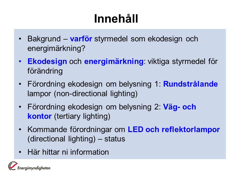 Ekodesign och energimärkning för belysning: läget just nu •Ekodesignkrav på hembelysning, rundstrålande lampor (utfasningen av glödlampan) •Ekodesignkrav på väg- och kontorsbelysning, eller mer korrekt, på belysning för vägar samt kommersiella och offentliga lokaler •En tredje förordning på väg som omfattar reflektorlampor, armaturer samt (riktade) lysdiodslampor (LED) •Dessutom revidering av energimärkning av lampor på gång