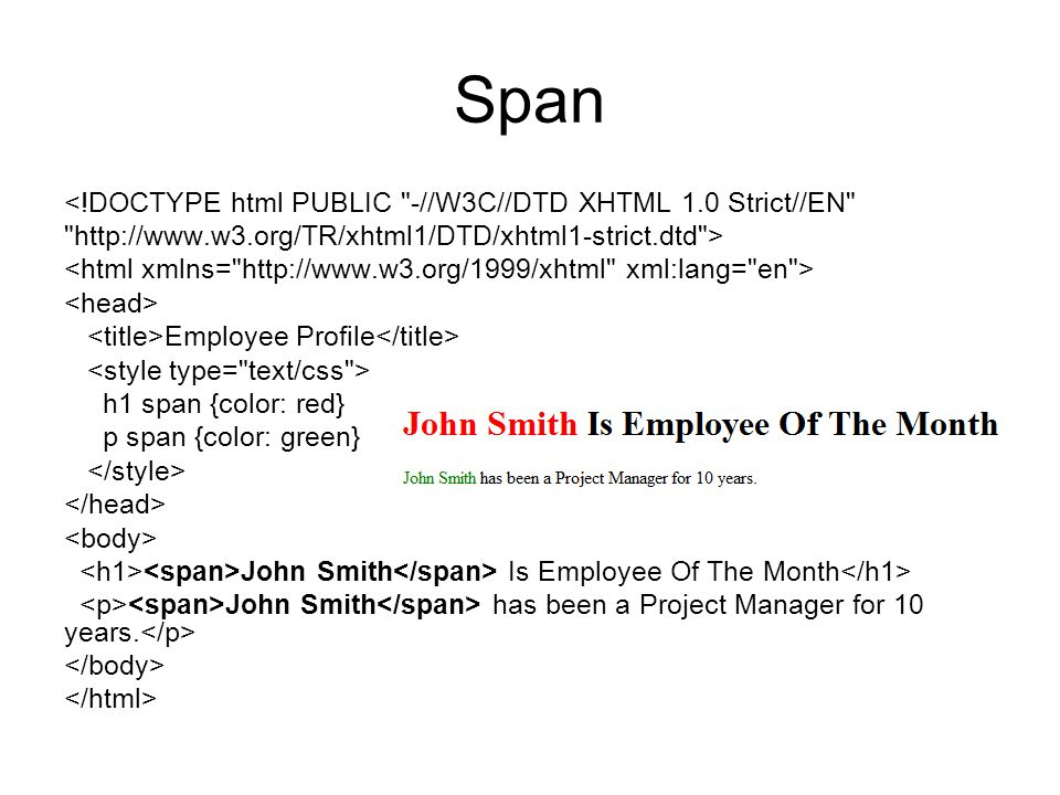 Span <!DOCTYPE html PUBLIC -//W3C//DTD XHTML 1.0 Strict//EN http://www.w3.org/TR/xhtml1/DTD/xhtml1-strict.dtd > Employee Profile h1 span {color: red} p span {color: green} John Smith Is Employee Of The Month John Smith has been a Project Manager for 10 years.