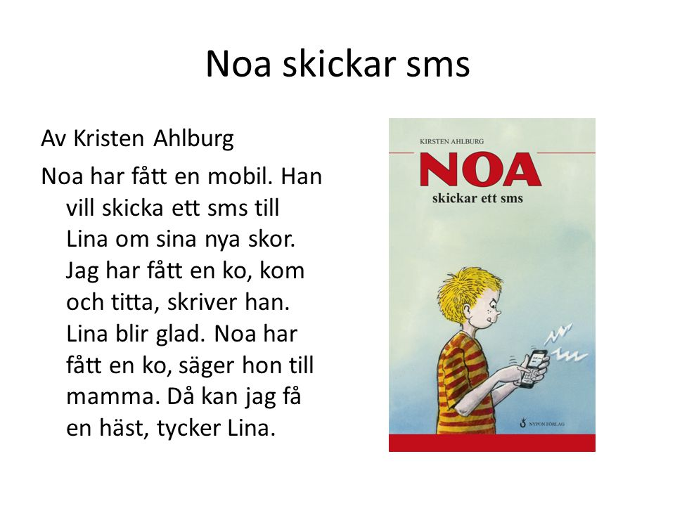 Noa skickar sms Av Kristen Ahlburg Noa har fått en mobil. Han vill skicka ett sms till Lina om sina nya skor. Jag har fått en ko, kom och titta, skriv