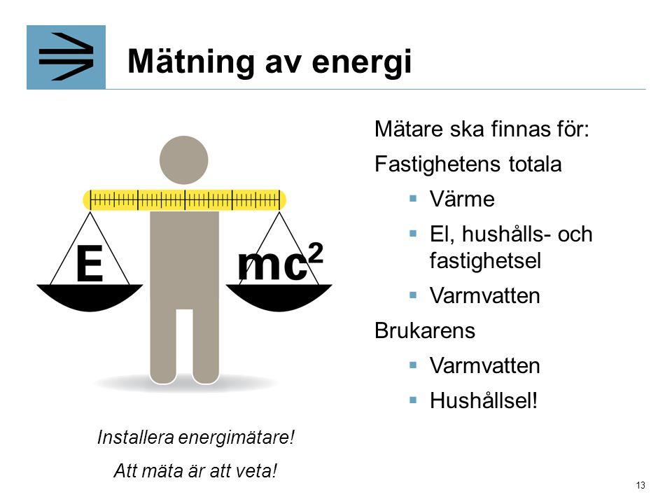 Mätare ska finnas för: Fastighetens totala  Värme  El, hushålls- och fastighetsel  Varmvatten Brukarens  Varmvatten  Hushållsel! Att mäta är att