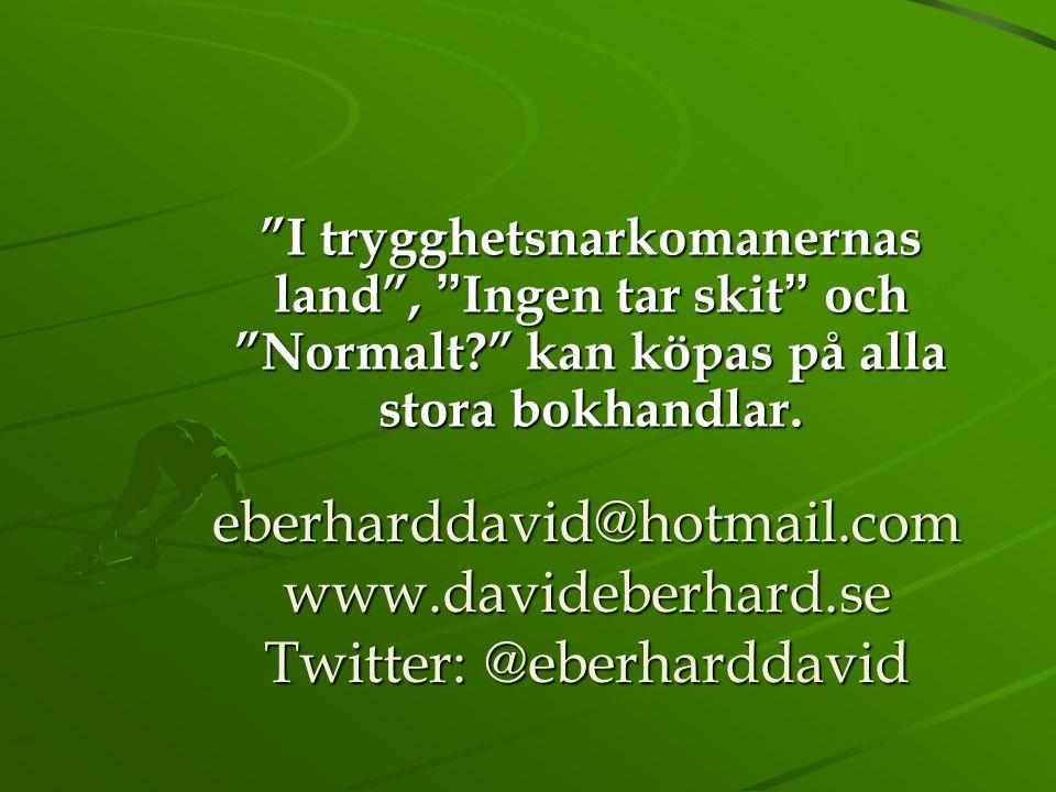 """eberharddavid@hotmail.com www.davideberhard.se Twitter: @eberharddavid """"I trygghetsnarkomanernas land"""", """"Ingen tar skit"""" och """"Normalt?"""" kan köpas på a"""