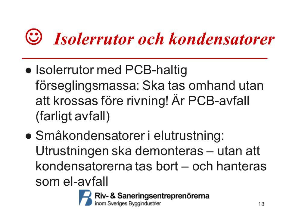  Isolerrutor och kondensatorer ●Isolerrutor med PCB-haltig förseglingsmassa: Ska tas omhand utan att krossas före rivning! Är PCB-avfall (farligt avf