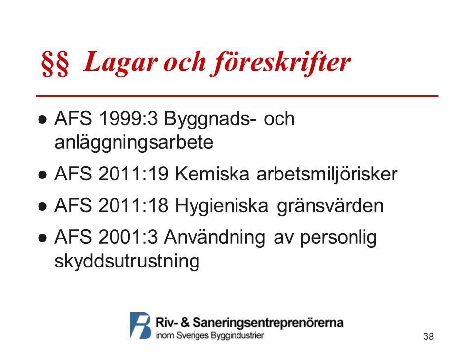 §§ Lagar och föreskrifter ●AFS 1999:3 Byggnads- och anläggningsarbete ●AFS 2011:19 Kemiska arbetsmiljörisker ●AFS 2011:18 Hygieniska gränsvärden ●AFS