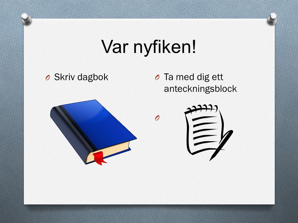 Var nyfiken! O Skriv dagbok O Ta med dig ett anteckningsblock O