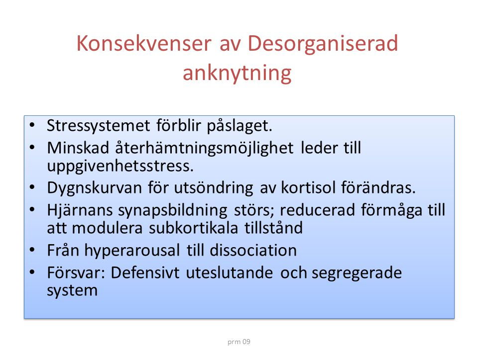 prm 09 Konsekvenser av Desorganiserad anknytning • Stressystemet förblir påslaget. • Minskad återhämtningsmöjlighet leder till uppgivenhetsstress. • D