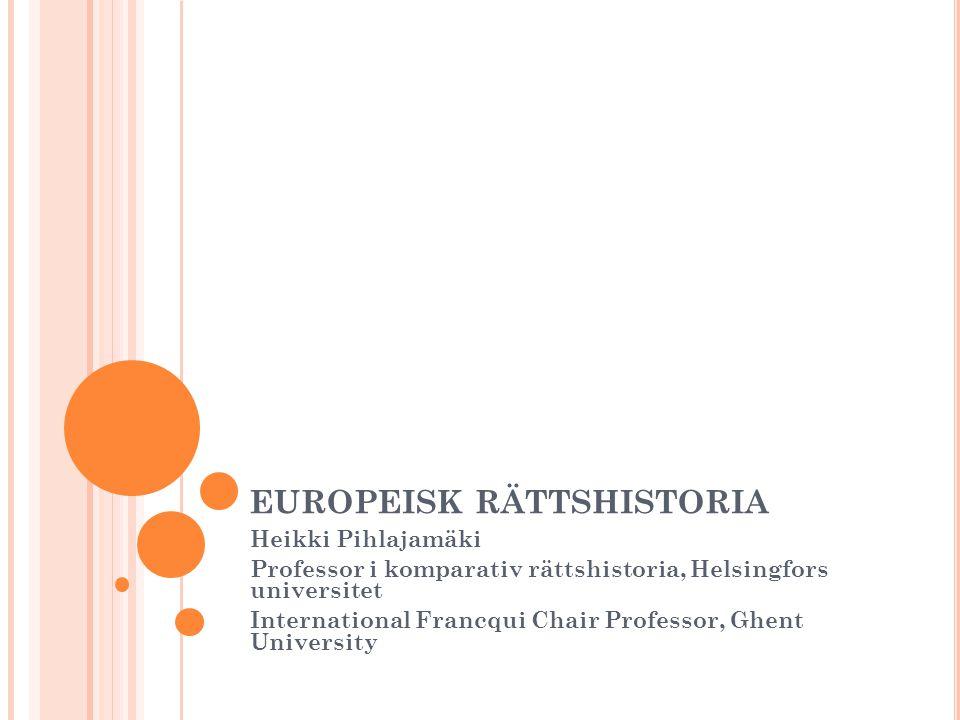 EUROPEISK RÄTTSHISTORIA Heikki Pihlajamäki Professor i komparativ rättshistoria, Helsingfors universitet International Francqui Chair Professor, Ghent