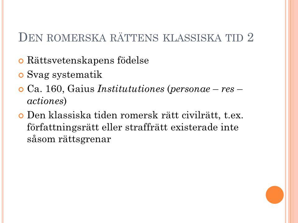 D EN ROMERSKA RÄTTENS KLASSISKA TID 2 Rättsvetenskapens födelse Svag systematik Ca. 160, Gaius Institututiones ( personae – res – actiones ) Den klass