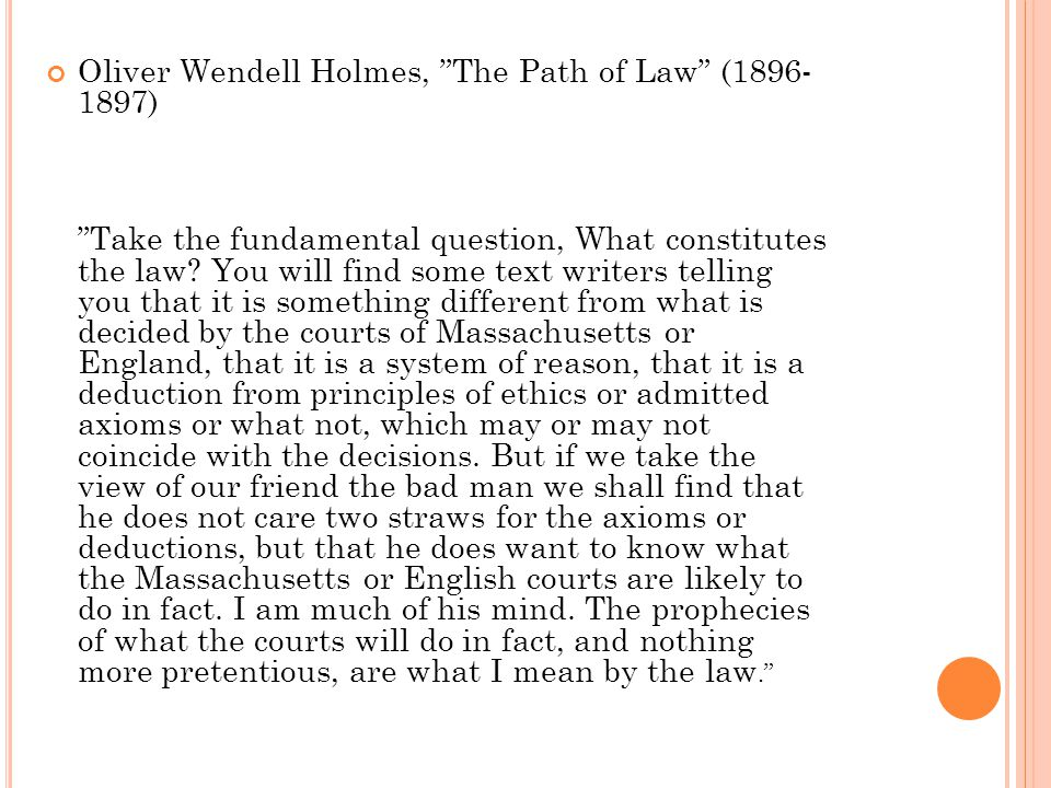 "Oliver Wendell Holmes, ""The Path of Law"" (1896- 1897) ""Take the fundamental question, What constitutes the law? You will find some text writers tellin"