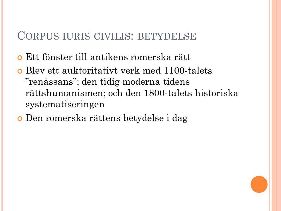 """C ORPUS IURIS CIVILIS : BETYDELSE Ett fönster till antikens romerska rätt Blev ett auktoritativt verk med 1100-talets """"renässans""""; den tidig moderna t"""