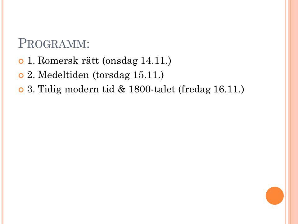 P ROGRAMM : 1. Romersk rätt (onsdag 14.11.) 2. Medeltiden (torsdag 15.11.) 3. Tidig modern tid & 1800-talet (fredag 16.11.)