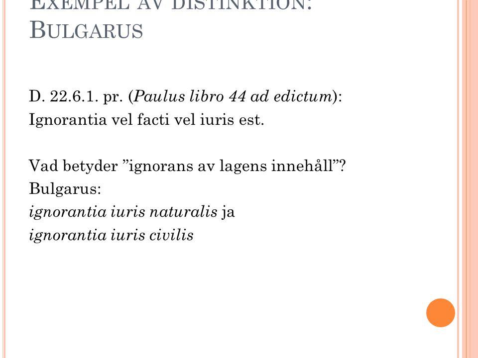 """E XEMPEL AV DISTINKTION : B ULGARUS D. 22.6.1. pr. ( Paulus libro 44 ad edictum ): Ignorantia vel facti vel iuris est. Vad betyder """"ignorans av lagens"""