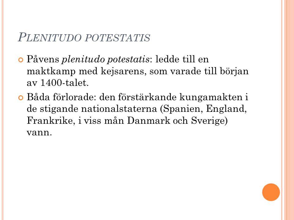 P LENITUDO POTESTATIS Påvens plenitudo potestatis : ledde till en maktkamp med kejsarens, som varade till början av 1400-talet. Båda förlorade: den fö